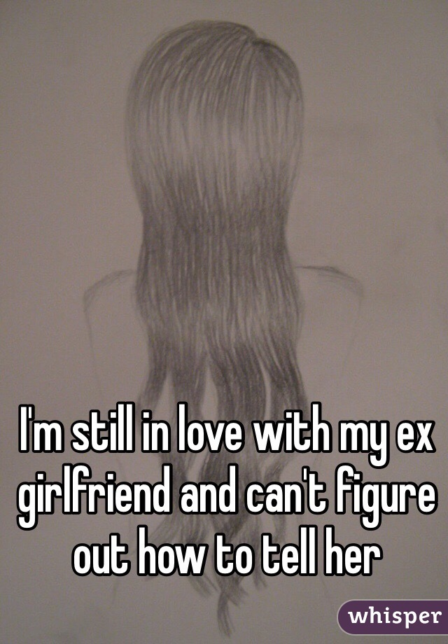 I'm still in love with my ex girlfriend and can't figure out how to tell her