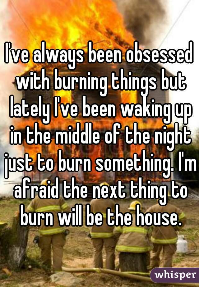 I've always been obsessed with burning things but lately I've been waking up in the middle of the night just to burn something. I'm afraid the next thing to burn will be the house.