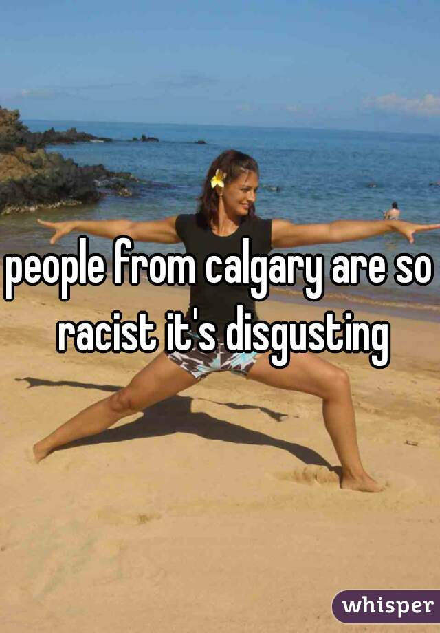 people from calgary are so racist it's disgusting