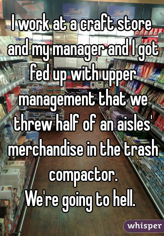 I work at a craft store and my manager and I got fed up with upper management that we threw half of an aisles' merchandise in the trash compactor.  We're going to hell.