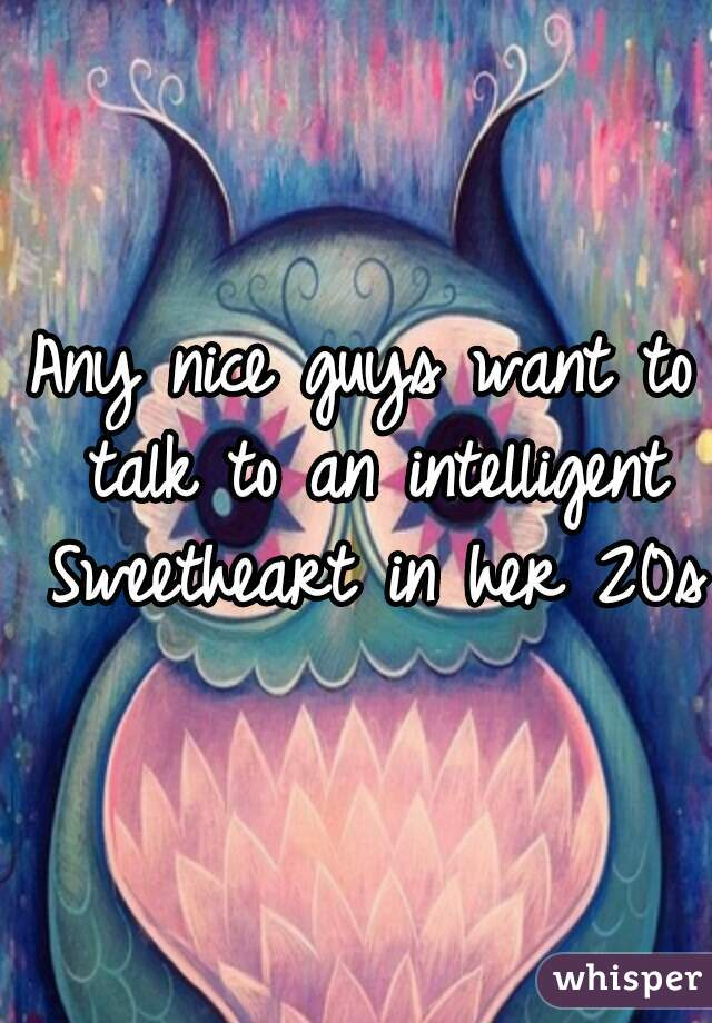Any nice guys want to talk to an intelligent Sweetheart in her 20s?