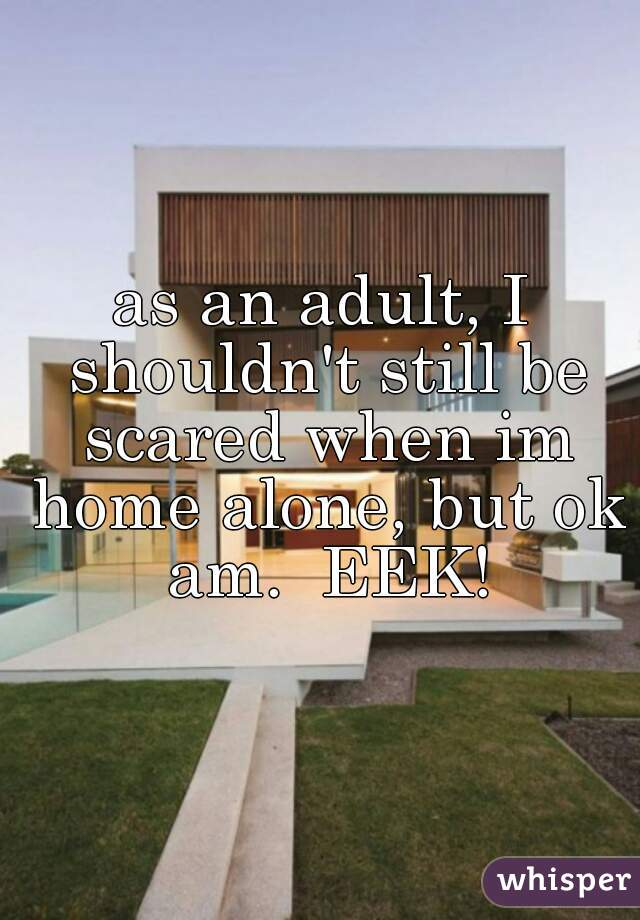 as an adult, I shouldn't still be scared when im home alone, but ok am.  EEK!