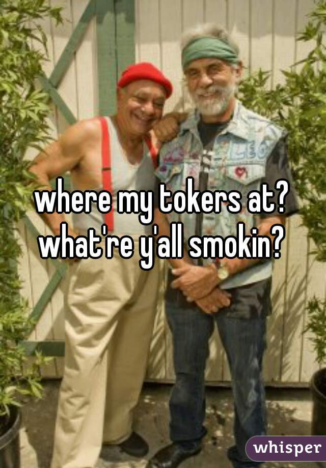 where my tokers at? what're y'all smokin?