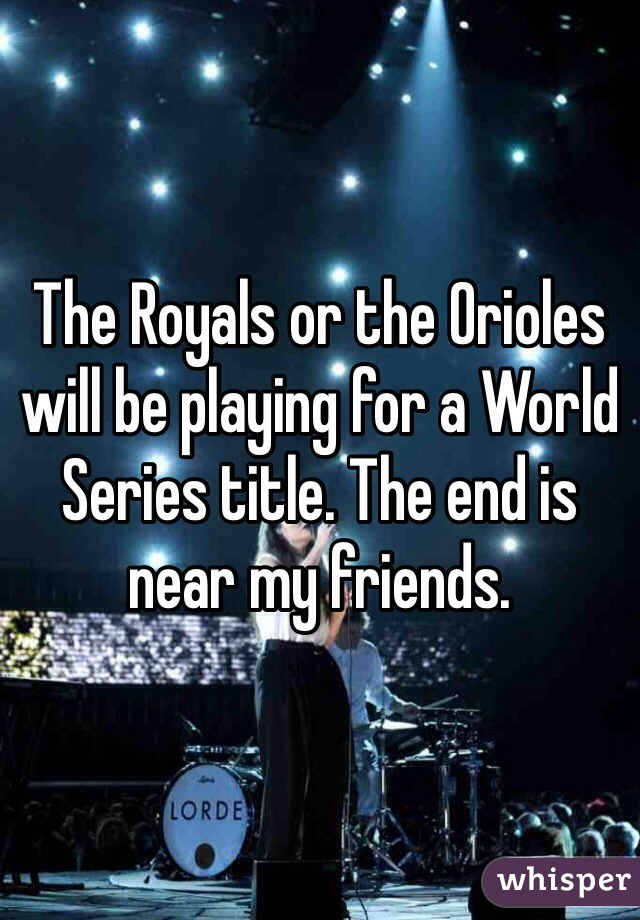 The Royals or the Orioles will be playing for a World Series title. The end is near my friends.