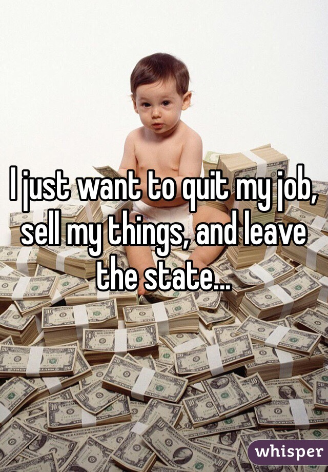 I just want to quit my job, sell my things, and leave the state...