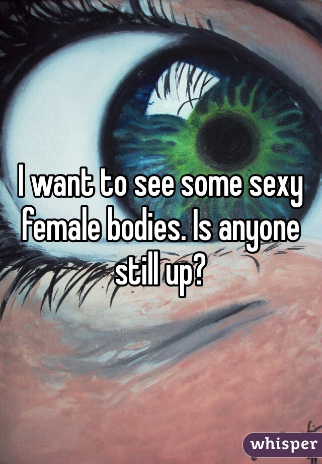I want to see some sexy female bodies. Is anyone still up?
