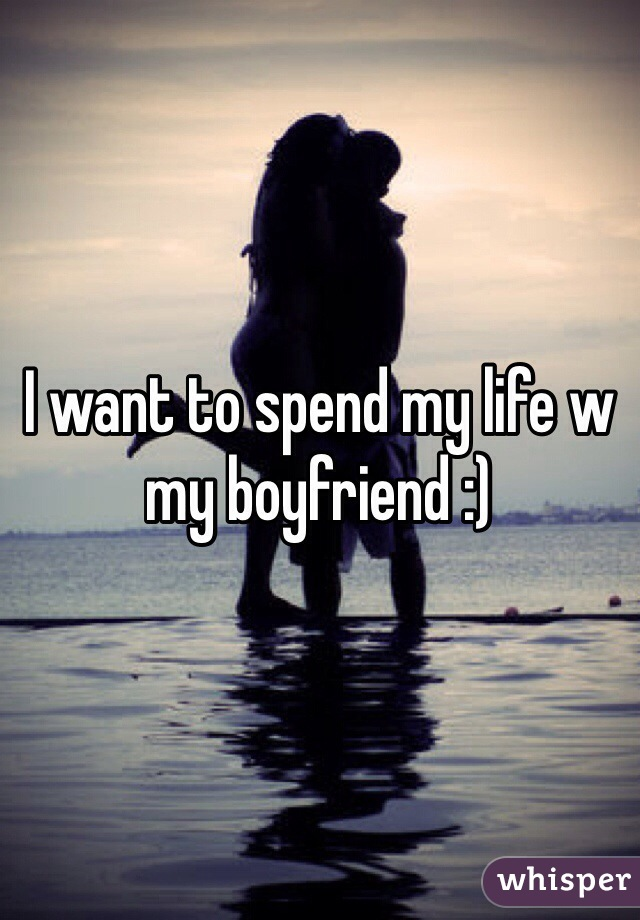 I want to spend my life w my boyfriend :)