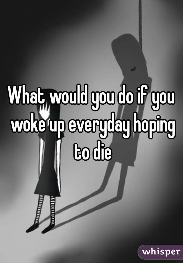 What would you do if you woke up everyday hoping to die