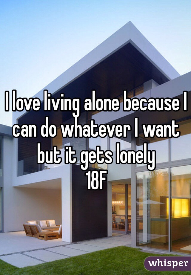 I love living alone because I can do whatever I want but it gets lonely  18F