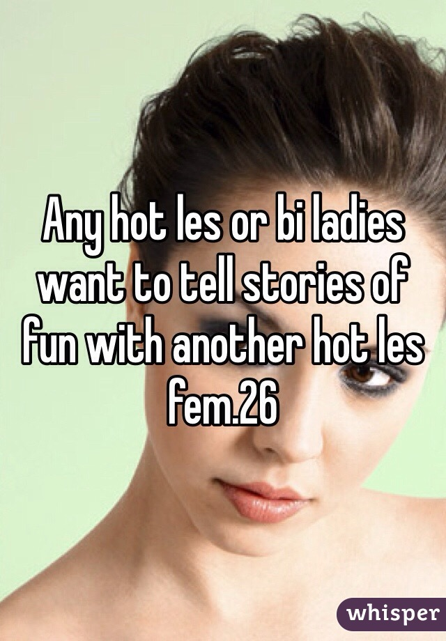 Any hot les or bi ladies want to tell stories of fun with another hot les fem.26