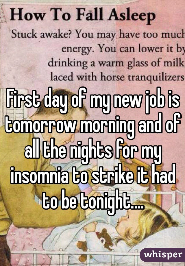 First day of my new job is tomorrow morning and of all the nights for my insomnia to strike it had to be tonight....