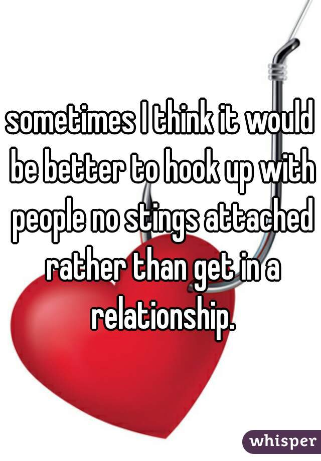 sometimes I think it would be better to hook up with people no stings attached rather than get in a relationship.