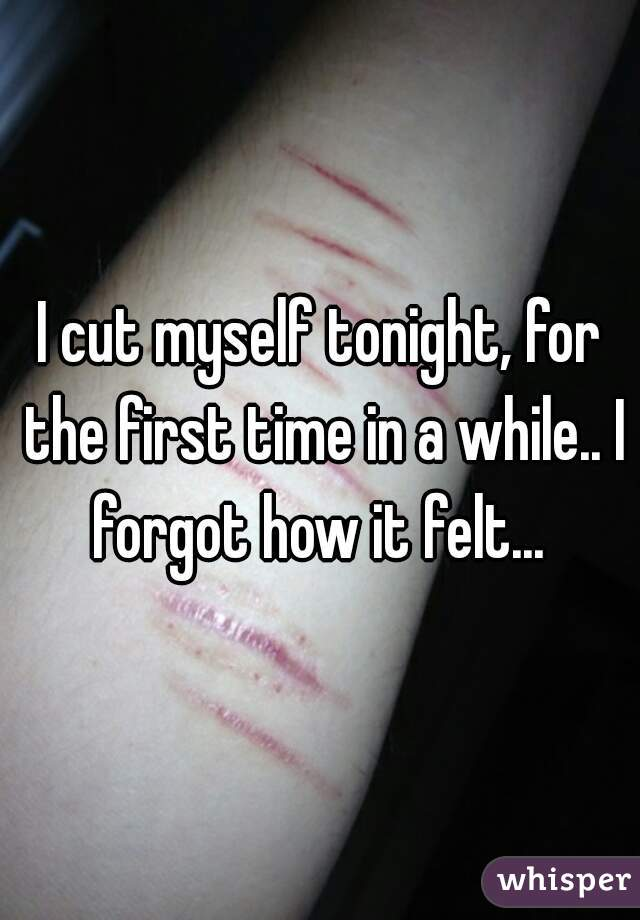 I cut myself tonight, for the first time in a while.. I forgot how it felt...