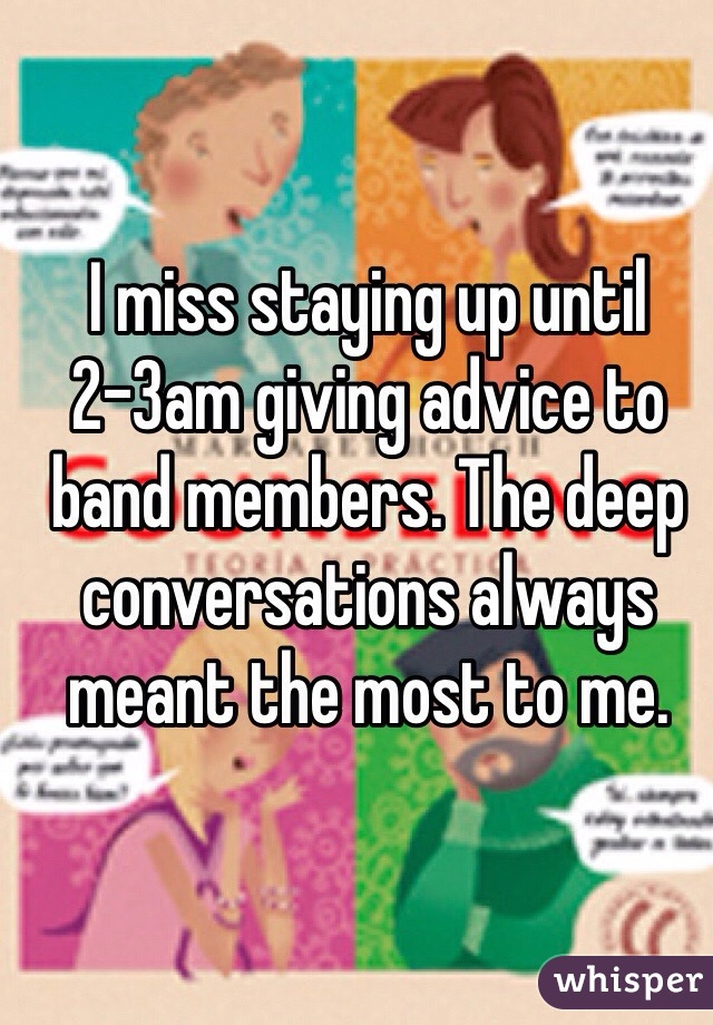 I miss staying up until 2-3am giving advice to band members. The deep conversations always meant the most to me.