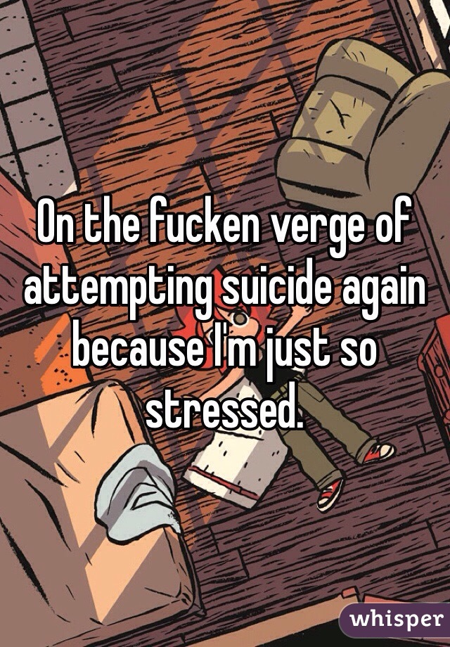 On the fucken verge of attempting suicide again because I'm just so stressed.