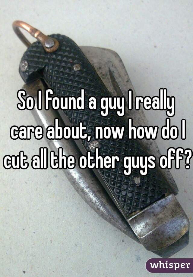 So I found a guy I really care about, now how do I cut all the other guys off?