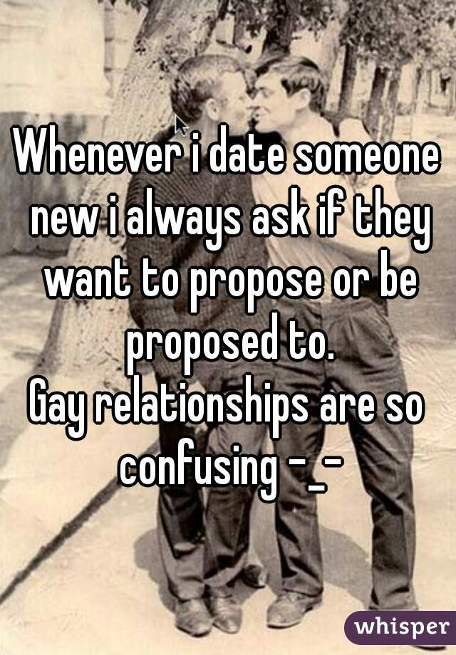 Whenever i date someone new i always ask if they want to propose or be proposed to. Gay relationships are so confusing -_-