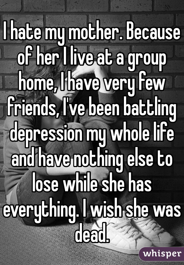 I hate my mother. Because of her I live at a group home, I have very few friends, I've been battling depression my whole life and have nothing else to lose while she has everything. I wish she was dead.