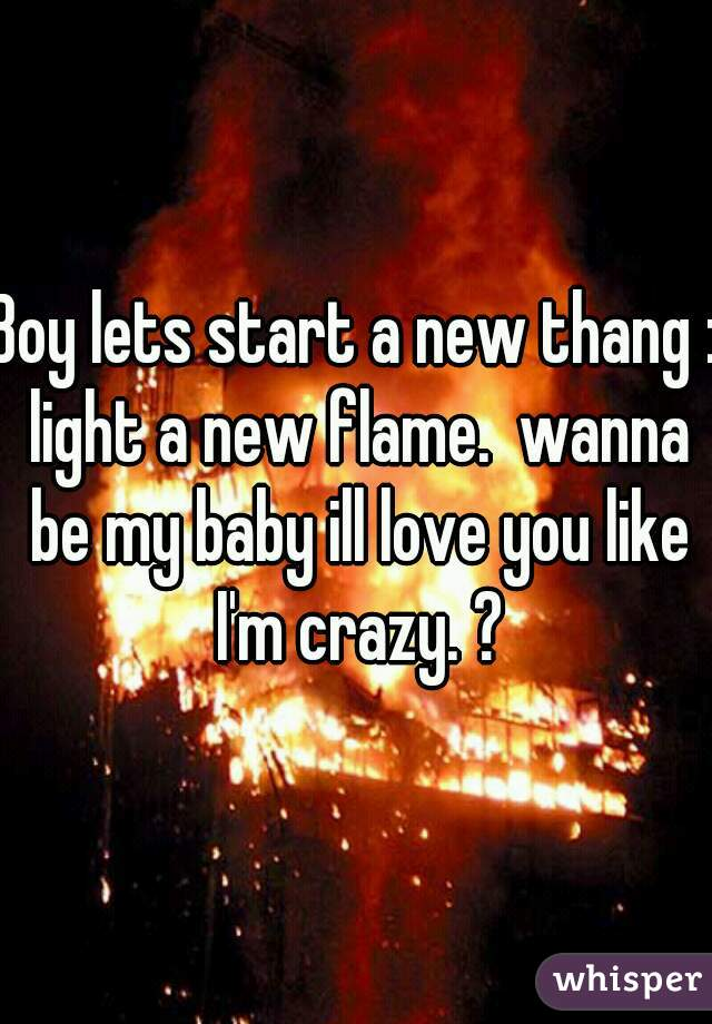 Boy lets start a new thang : light a new flame.  wanna be my baby ill love you like I'm crazy. ?