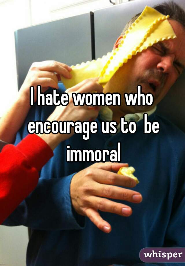 I hate women who encourage us to  be immoral