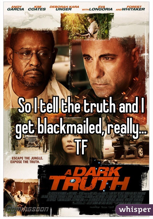 So I tell the truth and I get blackmailed, really... TF