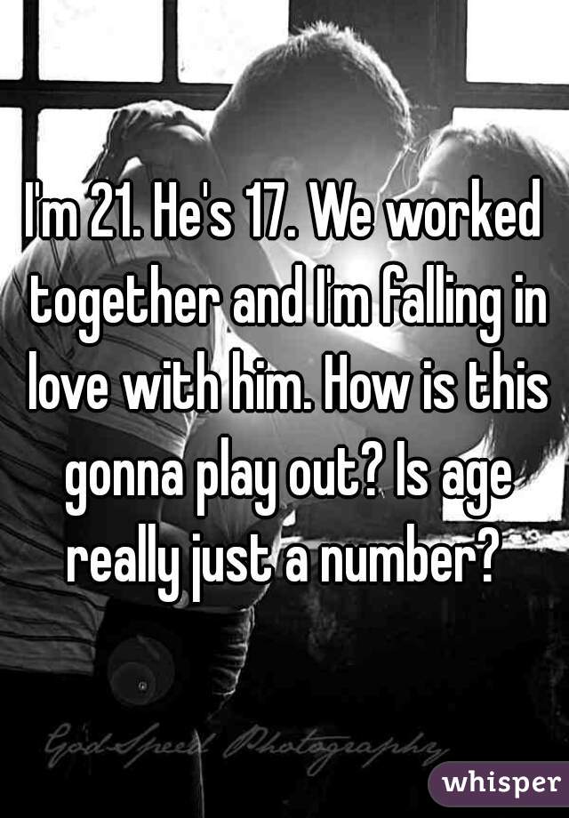 I'm 21. He's 17. We worked together and I'm falling in love with him. How is this gonna play out? Is age really just a number?