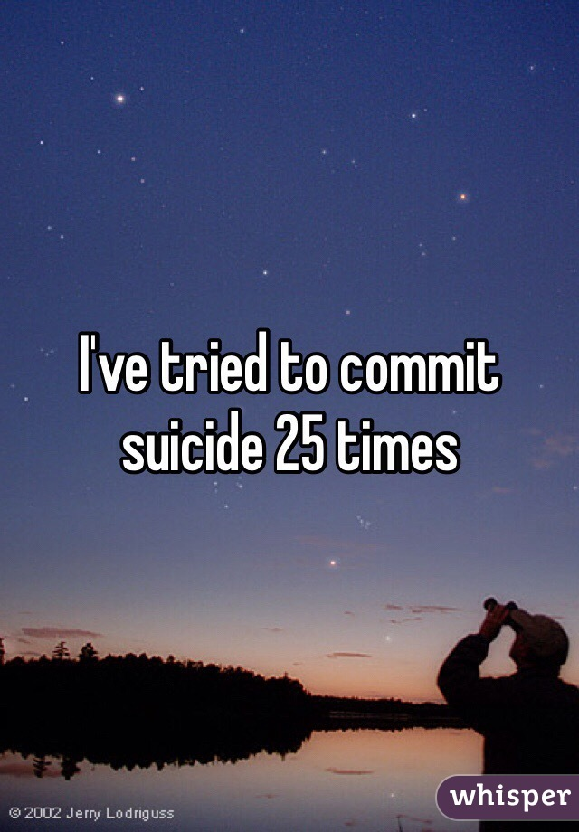 I've tried to commit suicide 25 times