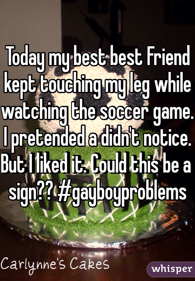 Today my best best Friend kept touching my leg while watching the soccer game. I pretended a didn't notice. But I liked it. Could this be a sign?? #gayboyproblems