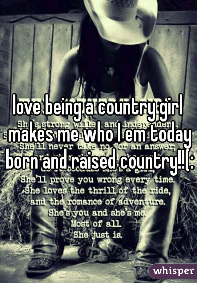 love being a country girl makes me who I em today born and raised country!!(: