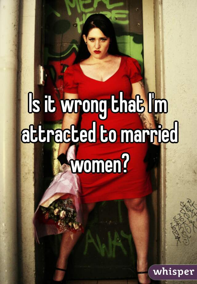 Is it wrong that I'm attracted to married women?