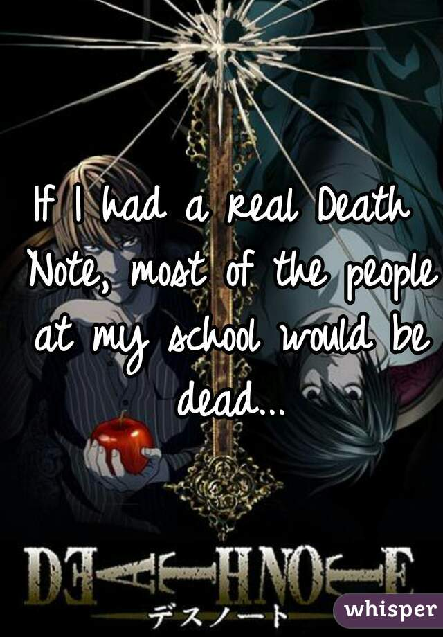 If I had a real Death Note, most of the people at my school would be dead...