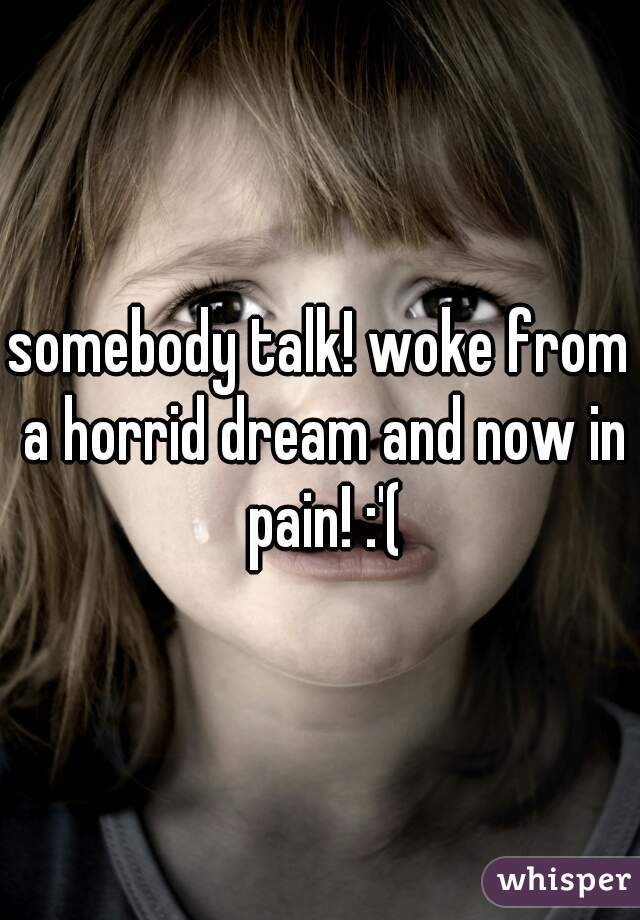 somebody talk! woke from a horrid dream and now in pain! :'(