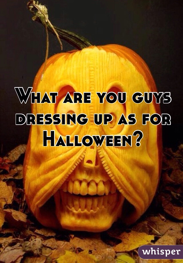 What are you guys dressing up as for Halloween?