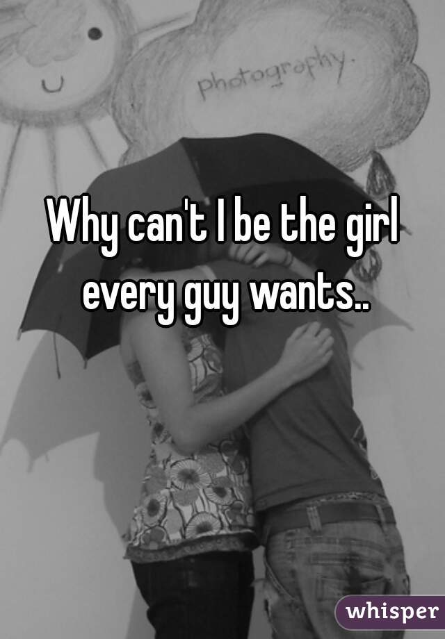 Why can't I be the girl every guy wants..