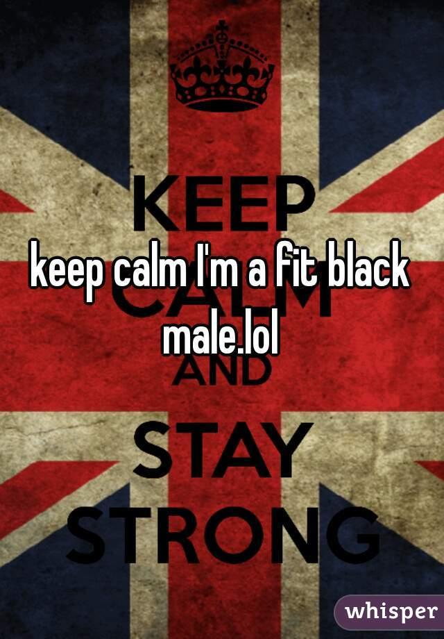 keep calm I'm a fit black male.lol