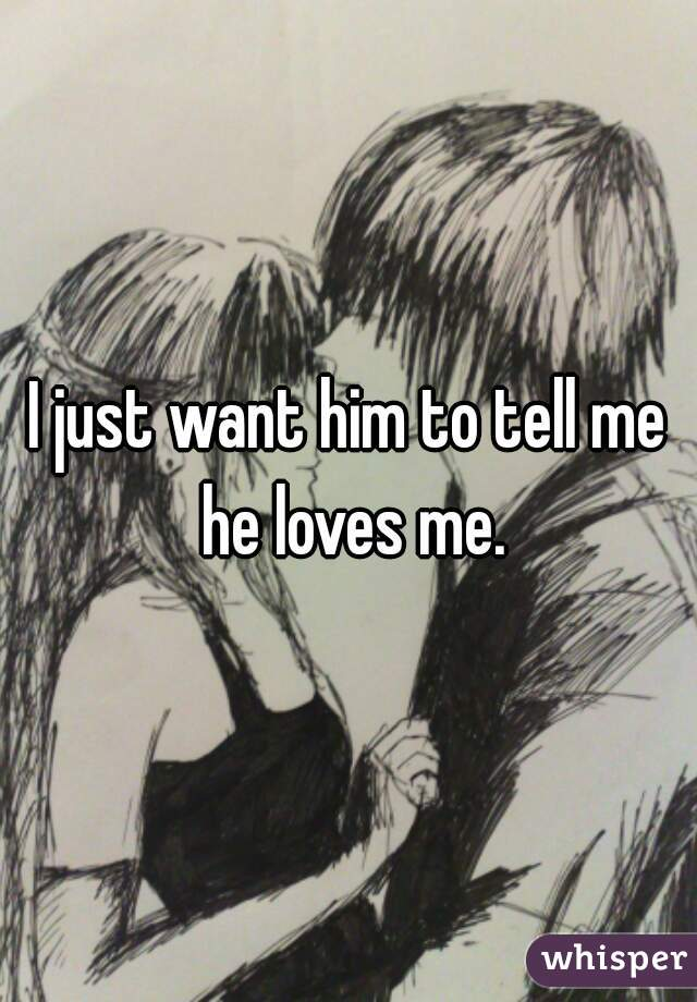 I just want him to tell me he loves me.