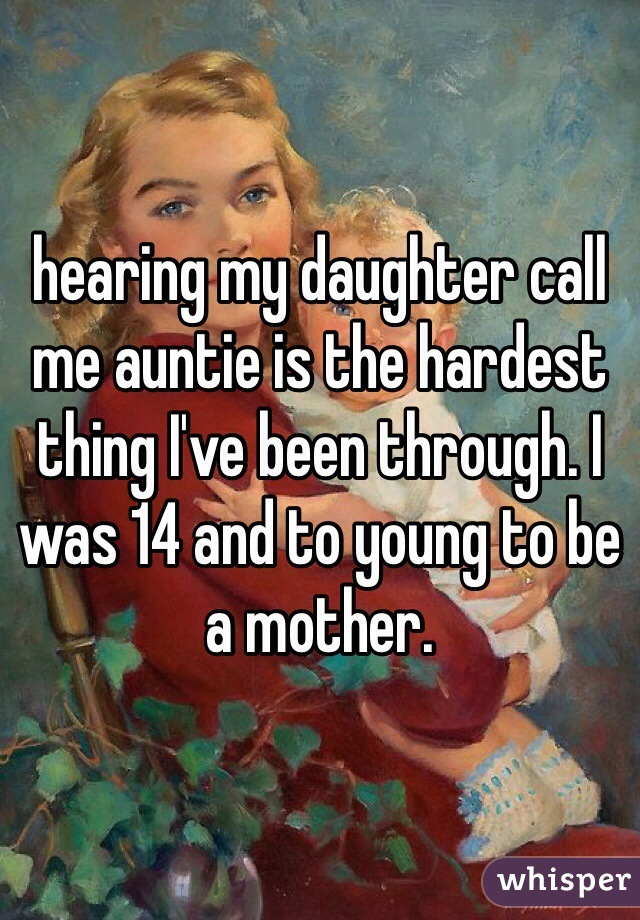 hearing my daughter call me auntie is the hardest thing I've been through. I was 14 and to young to be a mother.