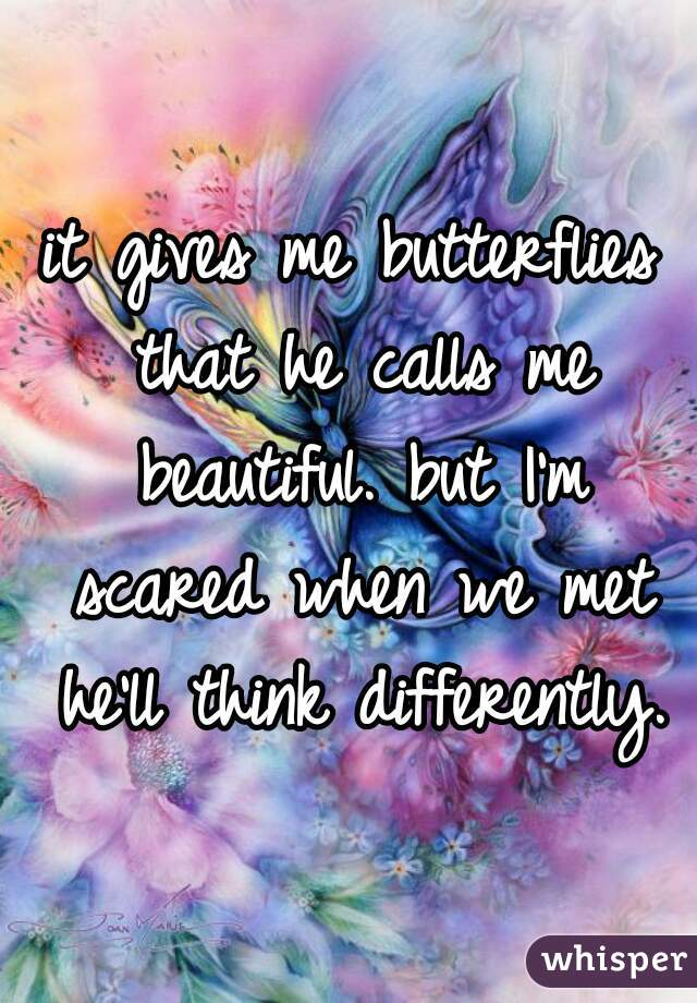 it gives me butterflies that he calls me beautiful. but I'm scared when we met he'll think differently.