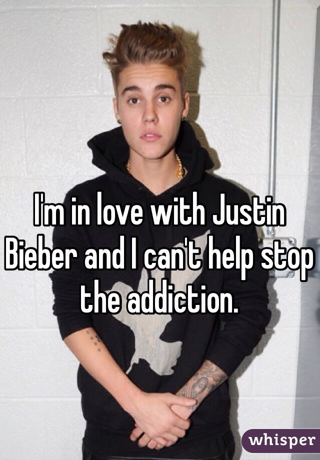 I'm in love with Justin Bieber and I can't help stop the addiction.