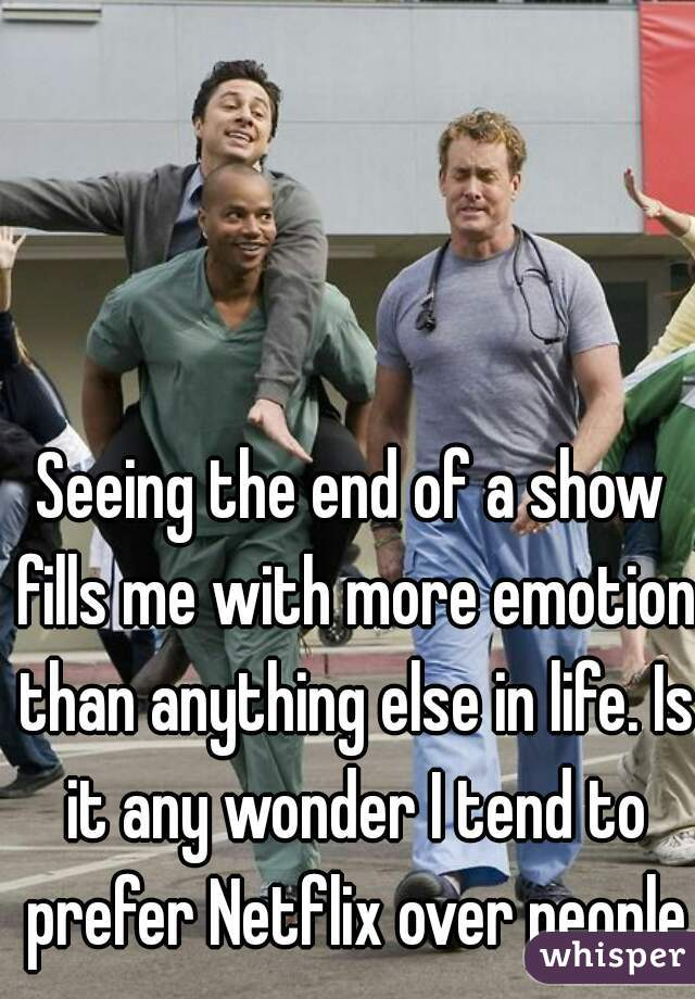 Seeing the end of a show fills me with more emotion than anything else in life. Is it any wonder I tend to prefer Netflix over people?