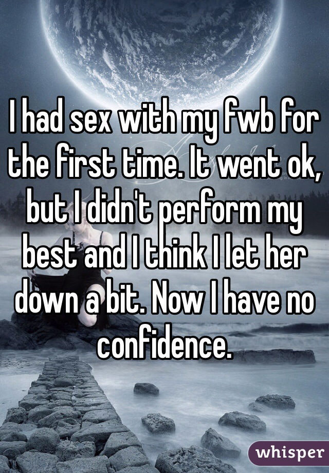 I had sex with my fwb for the first time. It went ok, but I didn't perform my best and I think I let her down a bit. Now I have no confidence.