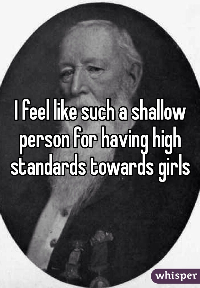 I feel like such a shallow person for having high standards towards girls