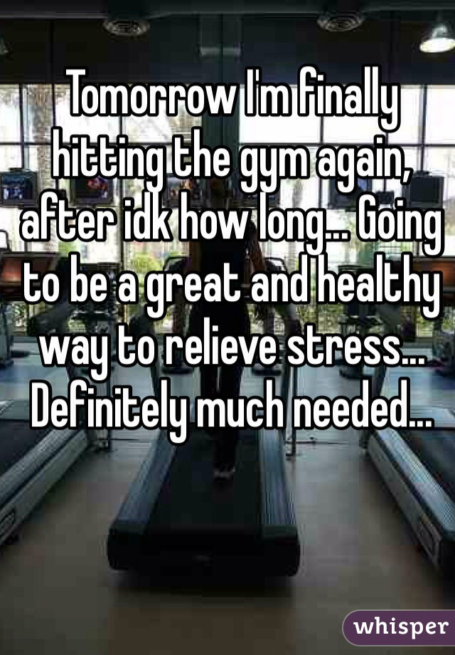 Tomorrow I'm finally hitting the gym again, after idk how long... Going to be a great and healthy way to relieve stress... Definitely much needed...