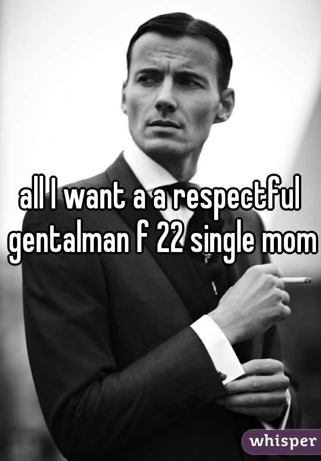 all I want a a respectful gentalman f 22 single mom