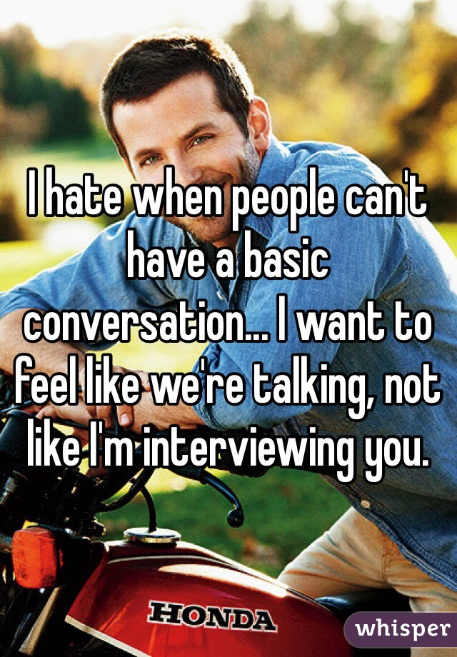 I hate when people can't have a basic conversation... I want to feel like we're talking, not like I'm interviewing you.