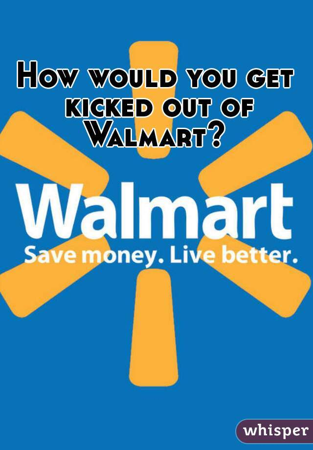 How would you get kicked out of Walmart?