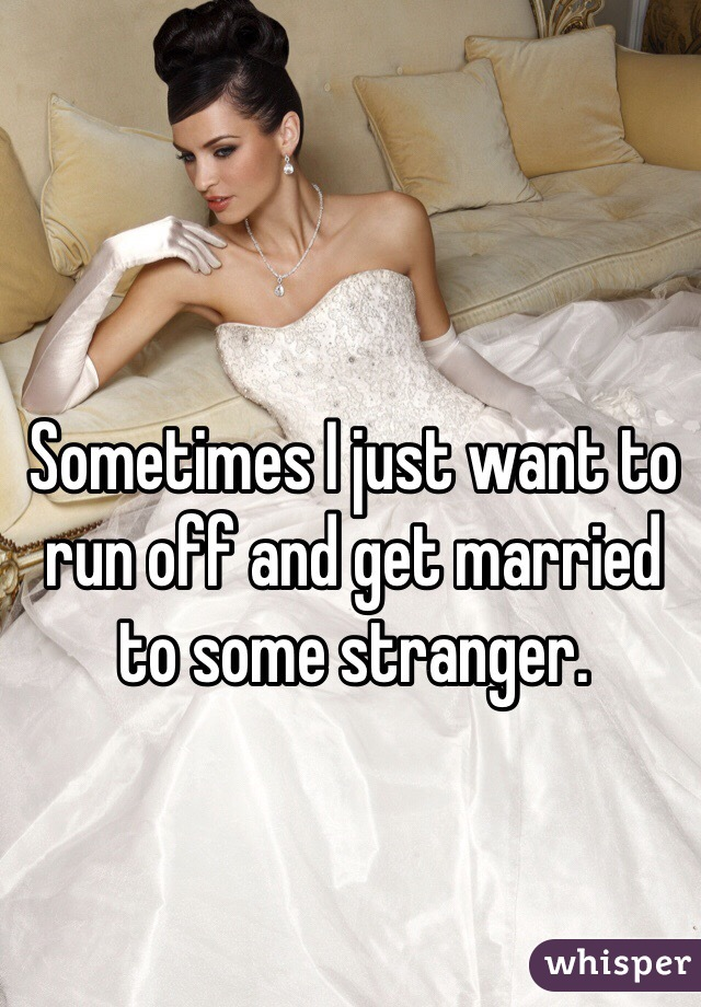 Sometimes I just want to run off and get married to some stranger.