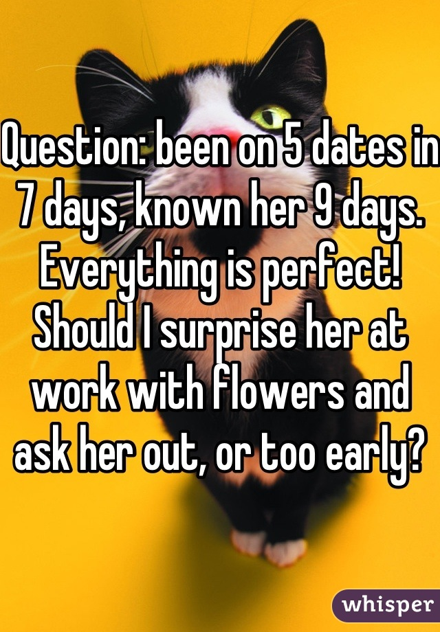 Question: been on 5 dates in 7 days, known her 9 days. Everything is perfect! Should I surprise her at work with flowers and ask her out, or too early?