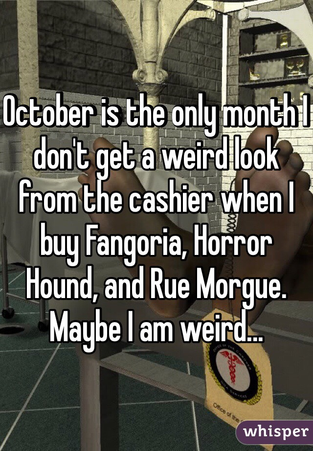 October is the only month I don't get a weird look from the cashier when I buy Fangoria, Horror Hound, and Rue Morgue. Maybe I am weird...