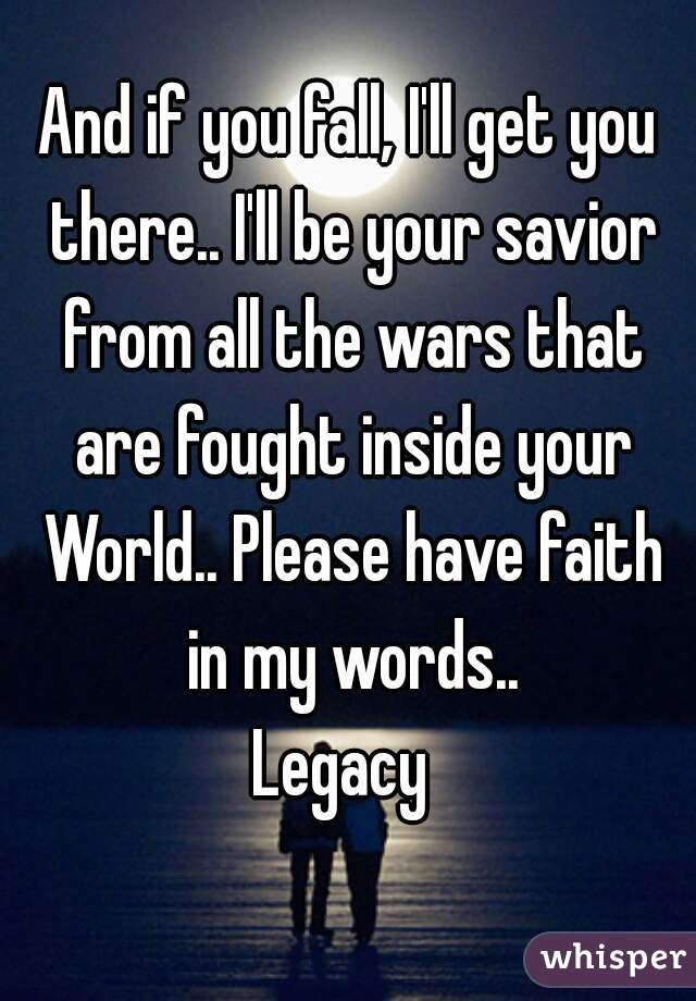 And if you fall, I'll get you there.. I'll be your savior from all the wars that are fought inside your World.. Please have faith in my words..  Legacy